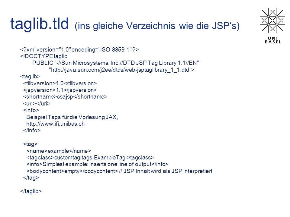 taglib.tld (ins gleiche Verzeichnis wie die JSPs) <!DOCTYPE taglib PUBLIC -//Sun Microsystems, Inc.//DTD JSP Tag Library 1.1//EN http://java.sun.com/j2ee/dtds/web-jsptaglibrary_1_1.dtd > 1.0 1.1 csajsp Beispiel Tags für die Vorlesung JAX, http://www.ifi.unibas.ch example customtag.tags.ExampleTag Simplest example: inserts one line of output empty // JSP Inhalt wird als JSP interpretiert