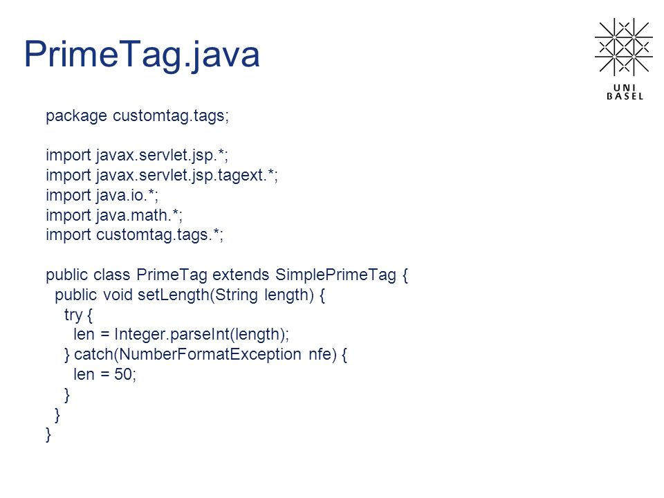 PrimeTag.java package customtag.tags; import javax.servlet.jsp.*; import javax.servlet.jsp.tagext.*; import java.io.*; import java.math.*; import customtag.tags.*; public class PrimeTag extends SimplePrimeTag { public void setLength(String length) { try { len = Integer.parseInt(length); } catch(NumberFormatException nfe) { len = 50; }