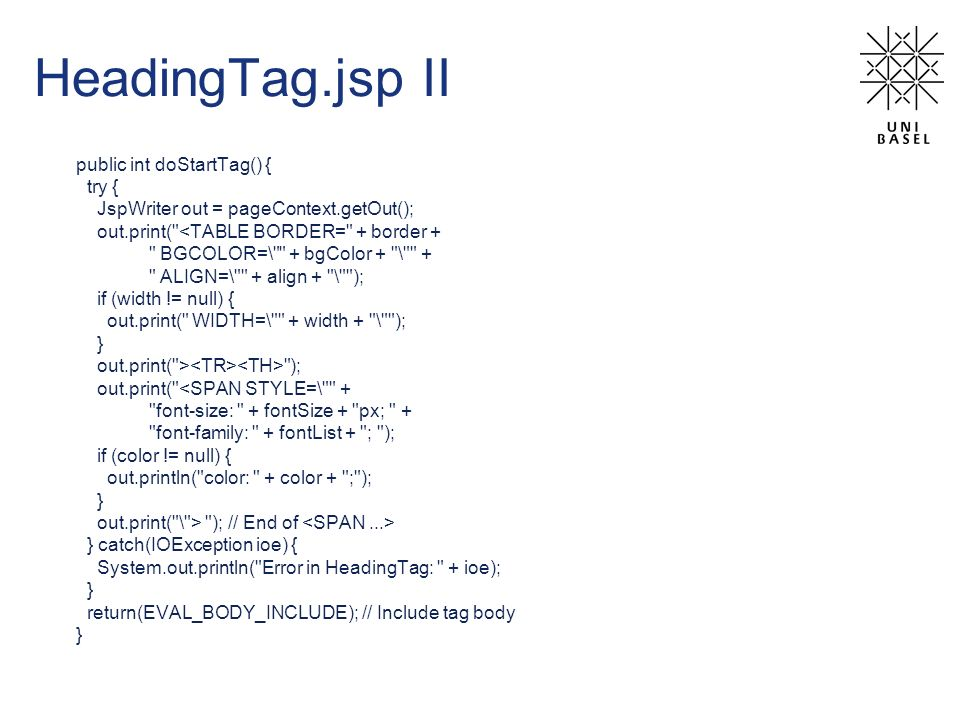 HeadingTag.jsp II public int doStartTag() { try { JspWriter out = pageContext.getOut(); out.print( <TABLE BORDER= + border + BGCOLOR=\ + bgColor + \ + ALIGN=\ + align + \ ); if (width != null) { out.print( WIDTH=\ + width + \ ); } out.print( > ); out.print( <SPAN STYLE=\ + font-size: + fontSize + px; + font-family: + fontList + ; ); if (color != null) { out.println( color: + color + ; ); } out.print( \ > ); // End of } catch(IOException ioe) { System.out.println( Error in HeadingTag: + ioe); } return(EVAL_BODY_INCLUDE); // Include tag body }