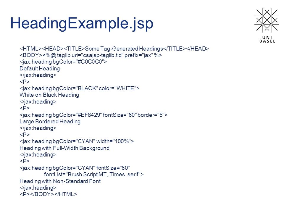 HeadingExample.jsp Some Tag-Generated Headings Default Heading White on Black Heading Large Bordered Heading Heading with Full-Width Background <jax:heading bgColor= CYAN fontSize= 60 fontList= Brush Script MT, Times, serif > Heading with Non-Standard Font