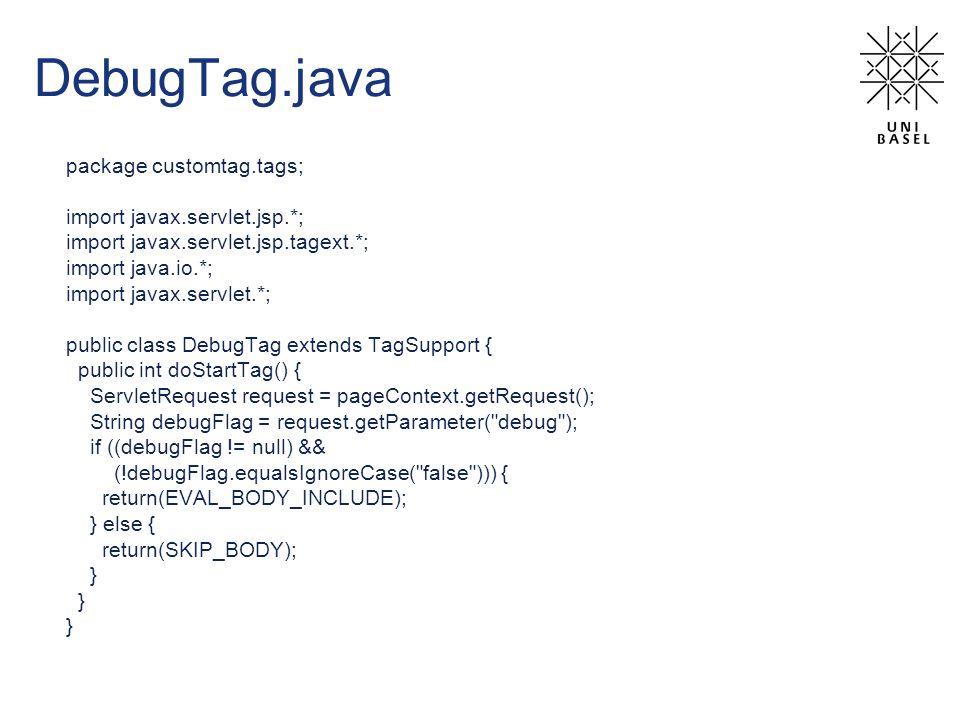 DebugTag.java package customtag.tags; import javax.servlet.jsp.*; import javax.servlet.jsp.tagext.*; import java.io.*; import javax.servlet.*; public class DebugTag extends TagSupport { public int doStartTag() { ServletRequest request = pageContext.getRequest(); String debugFlag = request.getParameter( debug ); if ((debugFlag != null) && (!debugFlag.equalsIgnoreCase( false ))) { return(EVAL_BODY_INCLUDE); } else { return(SKIP_BODY); }