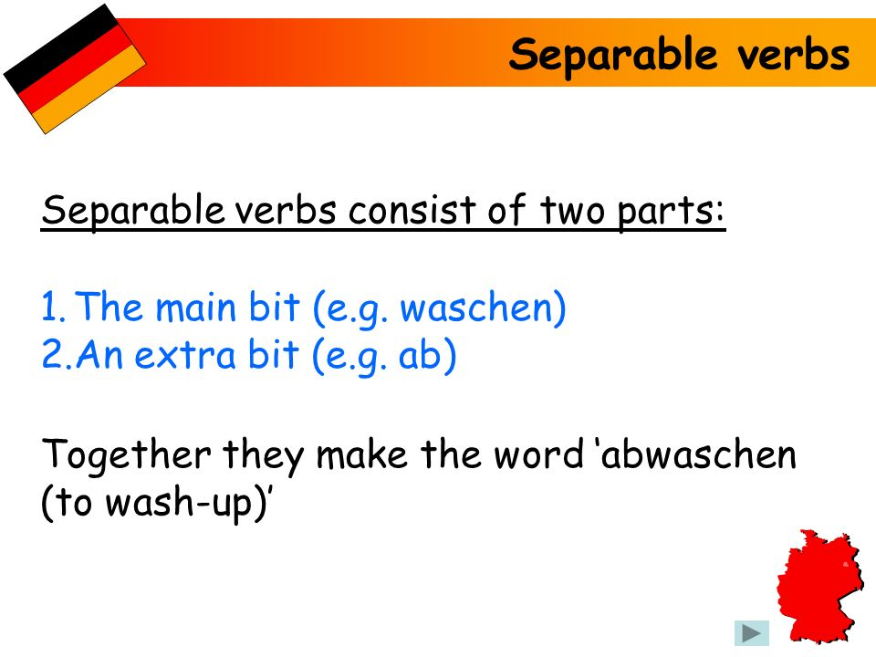 Separable verbs Separable verbs consist of two parts: 1.The main bit (e.g. waschen) 2.An extra bit (e.g. ab) Together they make the word abwaschen (to