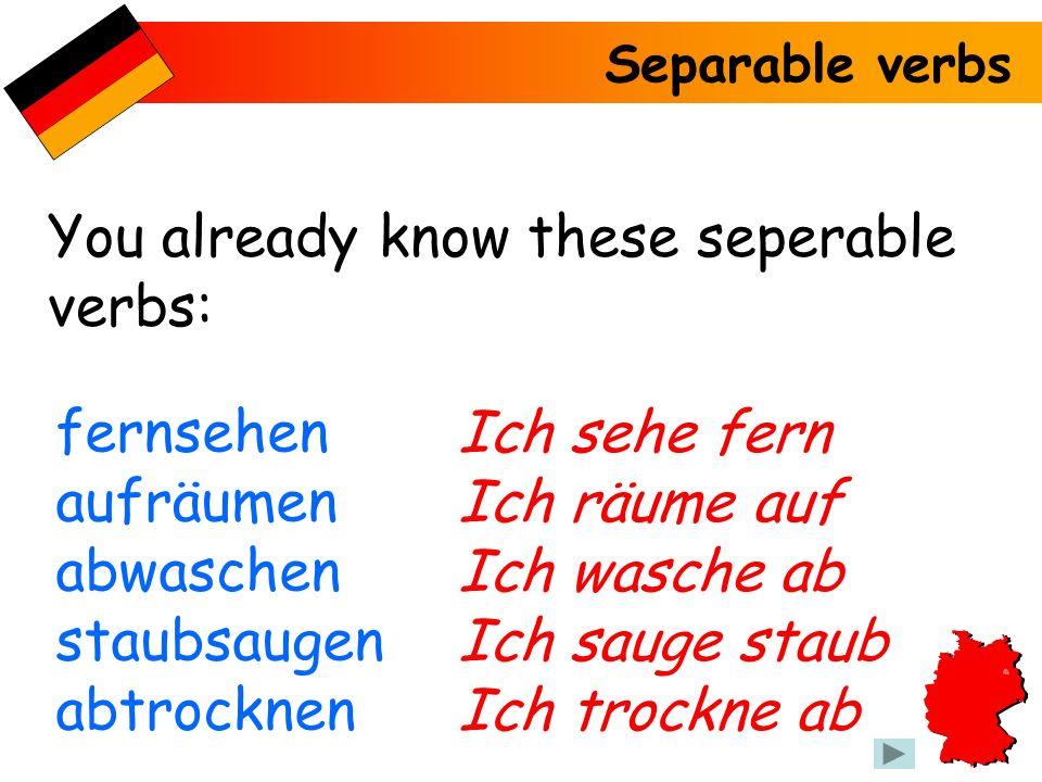 Separable verbs You already know these seperable verbs: fernsehen aufräumen abwaschen staubsaugen abtrocknen Ich sehe fern Ich räume auf Ich wasche ab Ich sauge staub Ich trockne ab