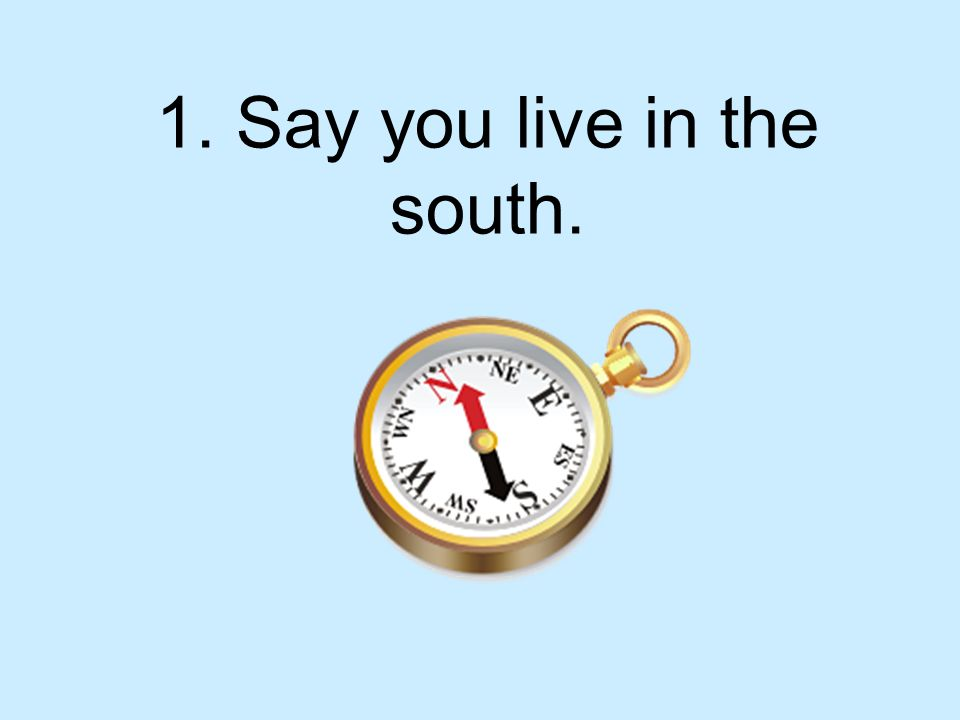 1. Say you live in the south.
