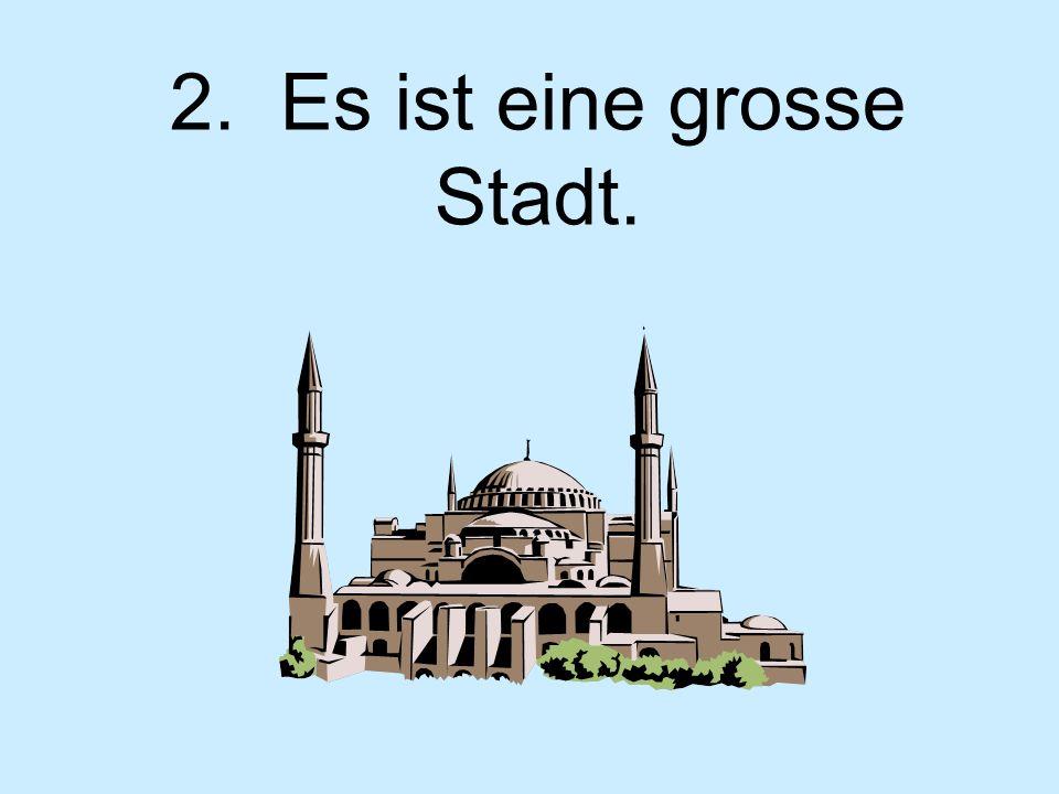 2. Es ist eine grosse Stadt.