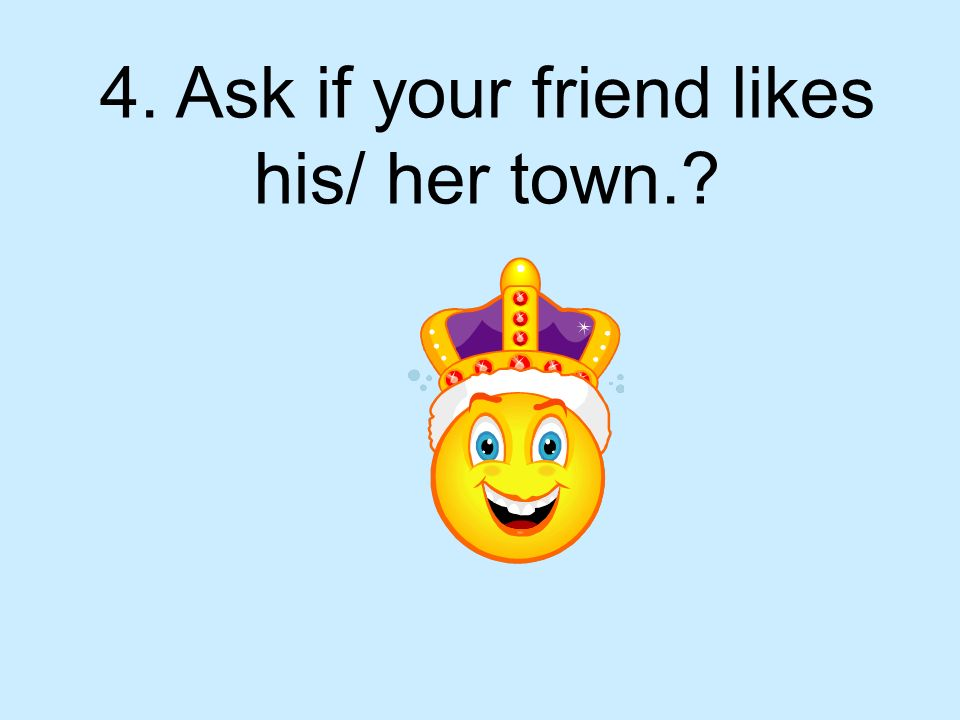 4. Ask if your friend likes his/ her town.?