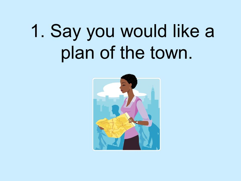 1. Say you would like a plan of the town.