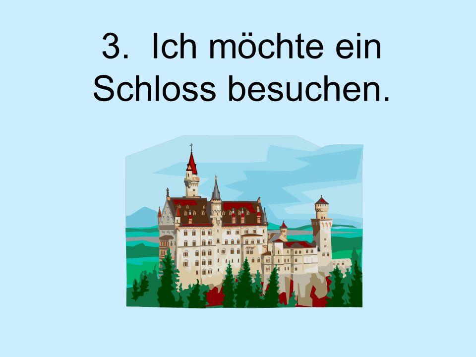 3. Ich möchte ein Schloss besuchen.