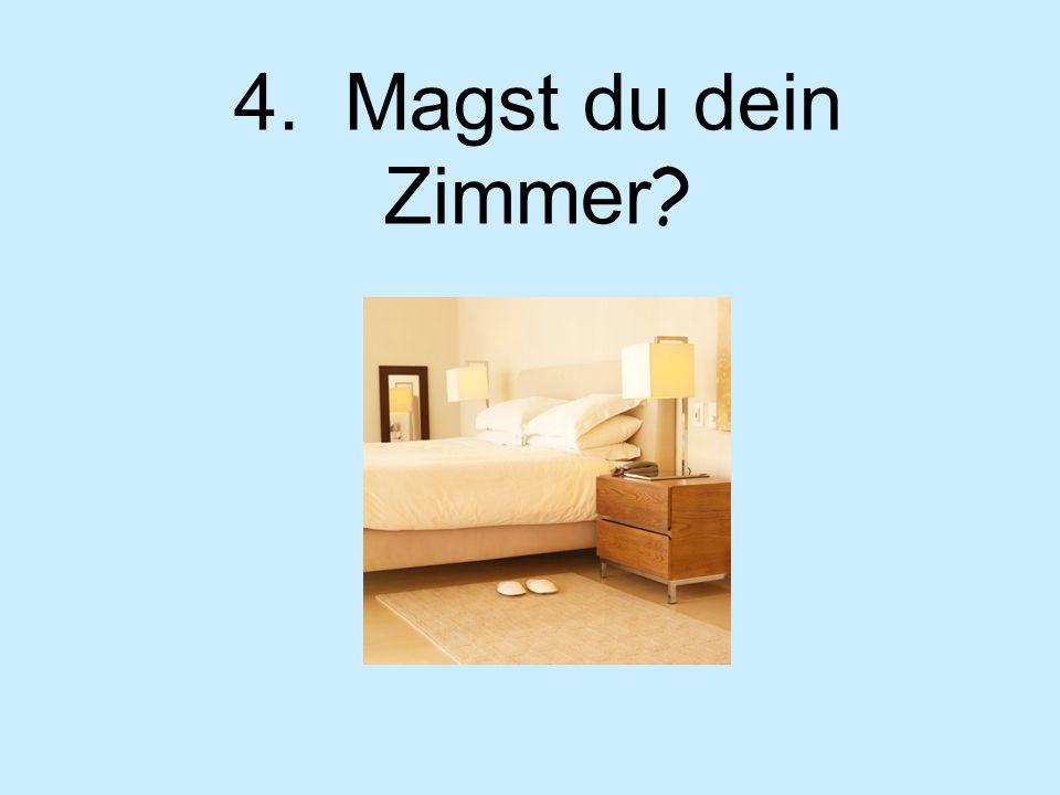 4. Magst du dein Zimmer ?