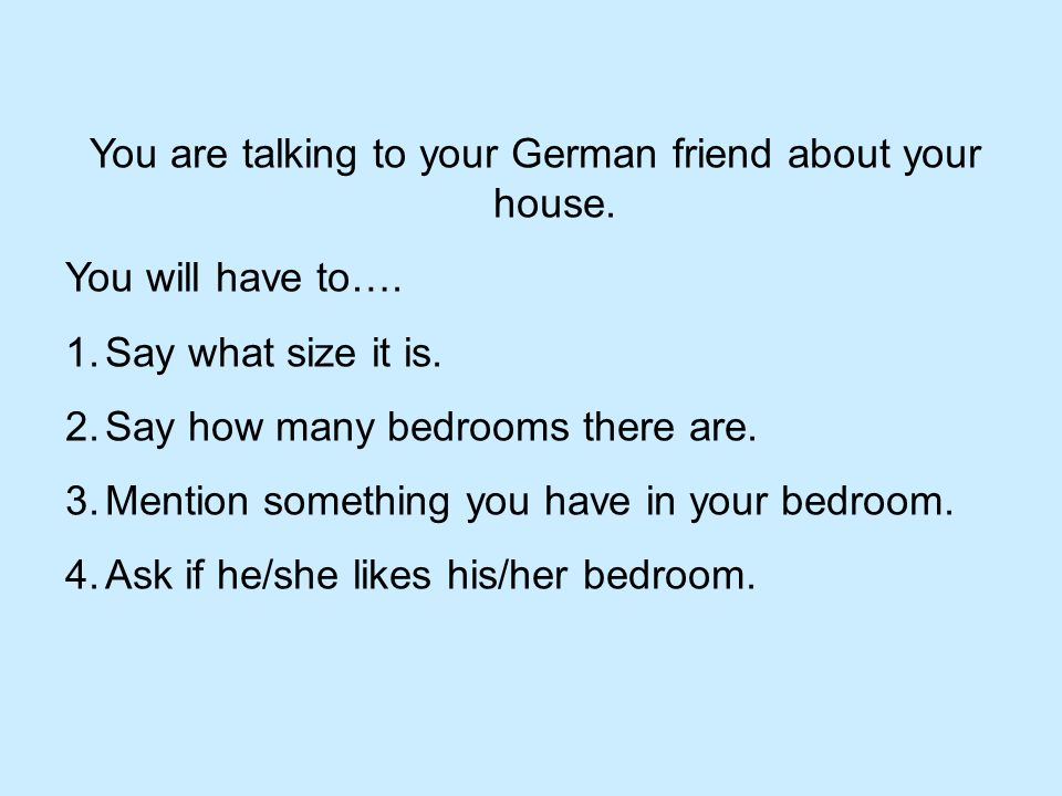 You are talking to your German friend about your house.