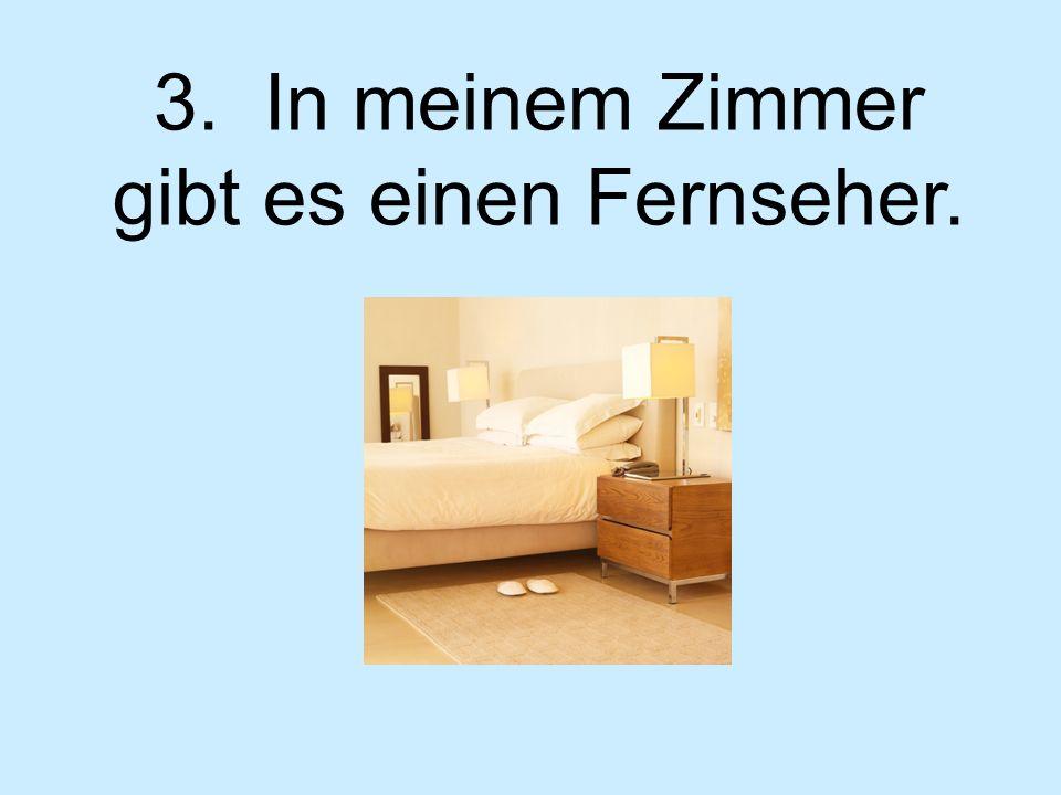 3. In meinem Zimmer gibt es einen Fernseher.