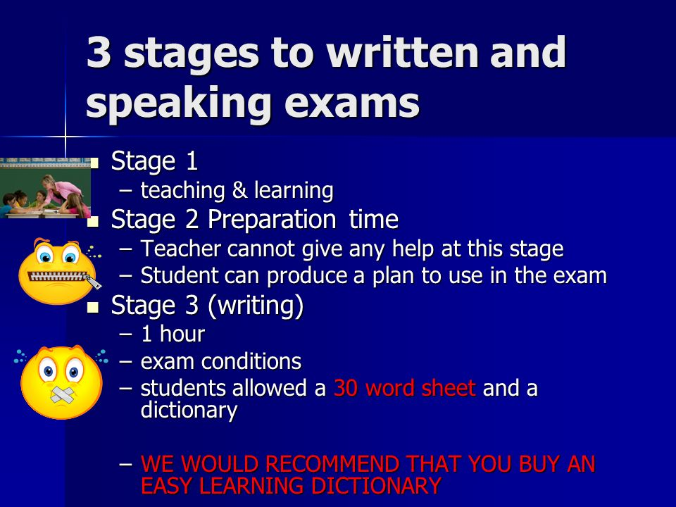 3 stages to written and speaking exams Stage 1 Stage 1 –teaching & learning Stage 2 Preparation time Stage 2 Preparation time –Teacher cannot give any help at this stage –Student can produce a plan to use in the exam Stage 3 (writing) Stage 3 (writing) –1 hour –exam conditions –students allowed a 30 word sheet and a dictionary –WE WOULD RECOMMEND THAT YOU BUY AN EASY LEARNING DICTIONARY