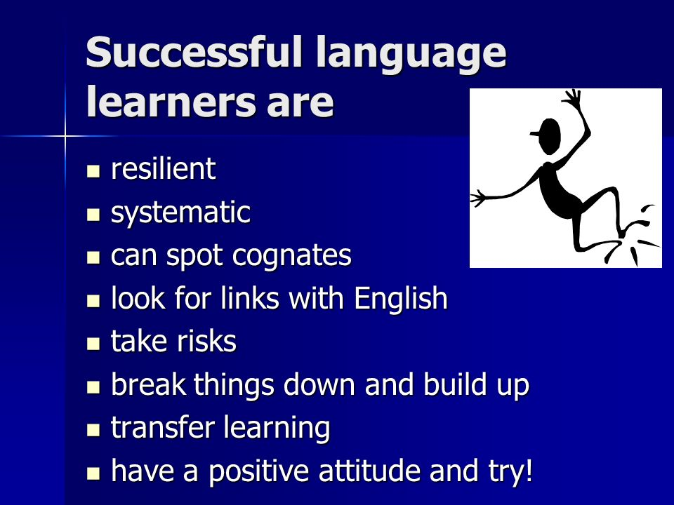 Successful language learners are resilient resilient systematic systematic can spot cognates can spot cognates look for links with English look for links with English take risks take risks break things down and build up break things down and build up transfer learning transfer learning have a positive attitude and try.