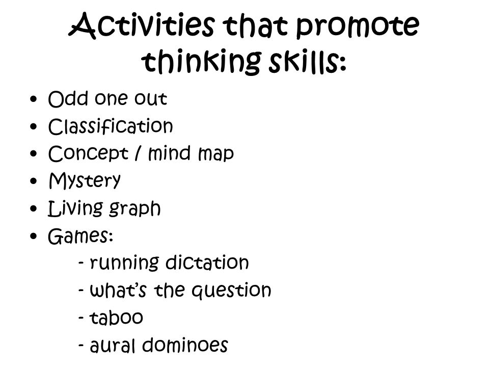 Activities that promote thinking skills: Odd one out Classification Concept / mind map Mystery Living graph Games: - running dictation - whats the que