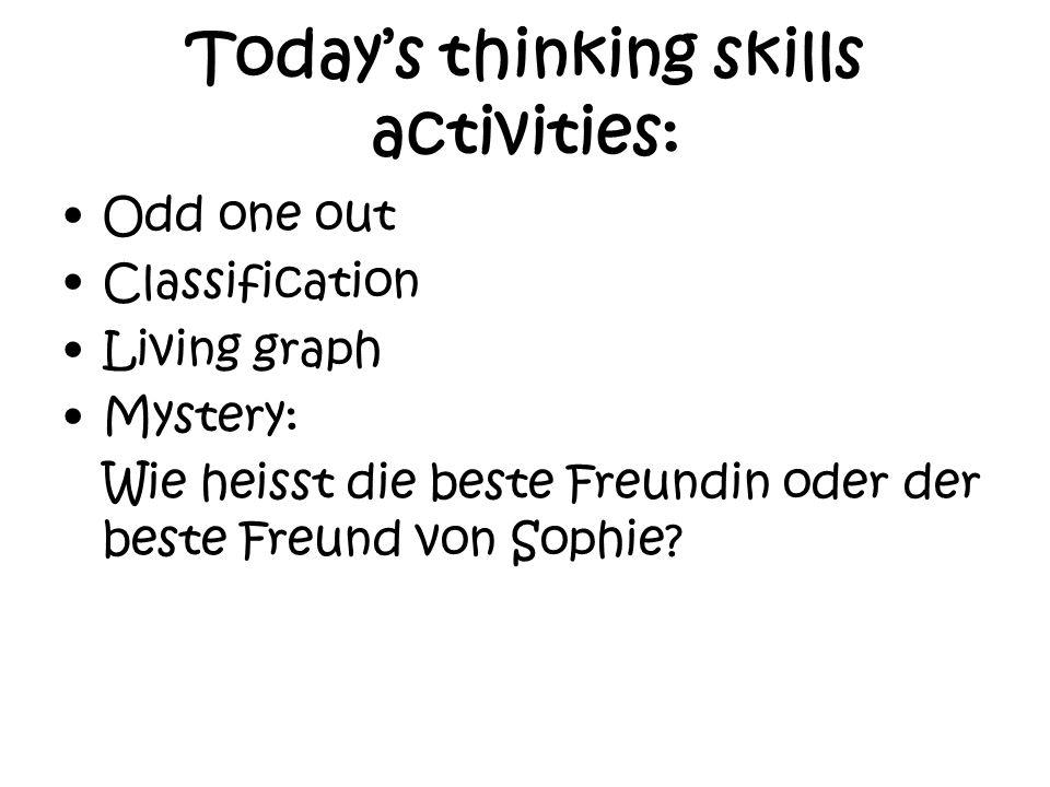 Todays thinking skills activities: Odd one out Classification Living graph Mystery: Wie heisst die beste Freundin oder der beste Freund von Sophie?
