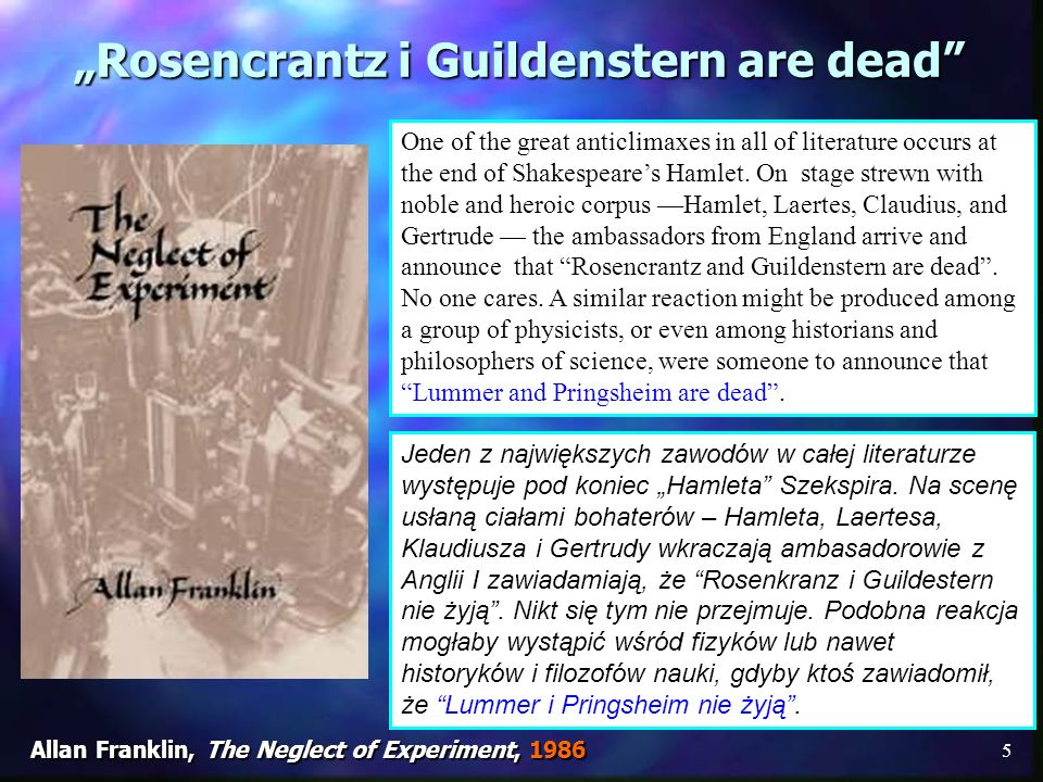 5 Rosencrantz i Guildenstern are dead Allan Franklin, The Neglect of Experiment, 1986 One of the great anticlimaxes in all of literature occurs at the