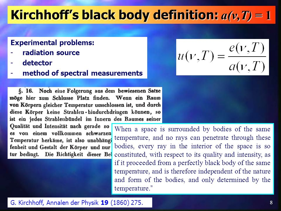 8 Kirchhoffs black body definition: a(ν,T) = 1 Experimental problems: -radiation source -detector -method of spectral measurements G. Kirchhoff, Annal