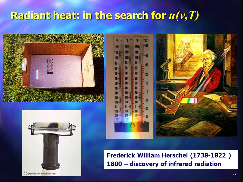 9 Frederick William Herschel (1738-1822 ) 1800 – discovery of infrared radiation Radiant heat: in the search for u(ν,T)