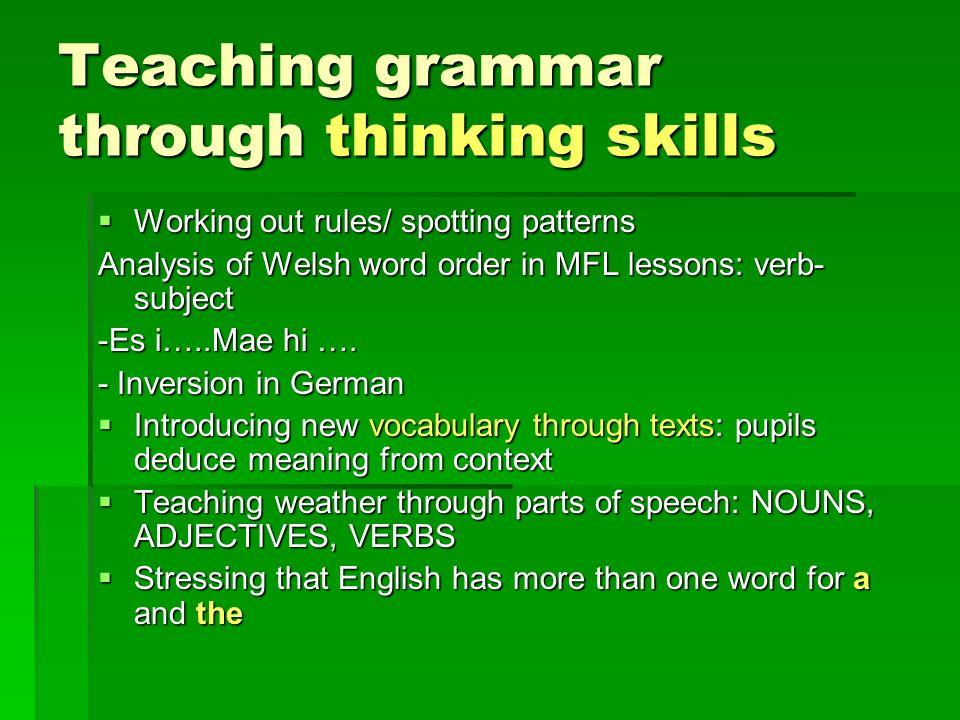 Teaching grammar through thinking skills Working out rules/ spotting patterns Working out rules/ spotting patterns Analysis of Welsh word order in MFL lessons: verb- subject -Es i…..Mae hi ….