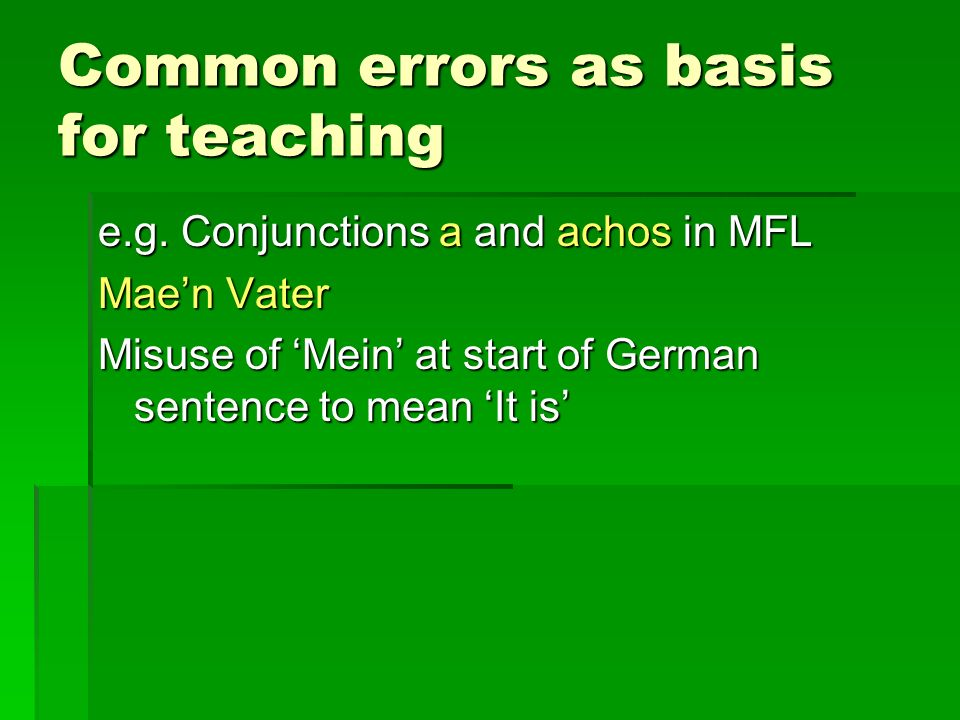 Common errors as basis for teaching e.g. Conjunctions a and achos in MFL Maen Vater Misuse of Mein at start of German sentence to mean It is