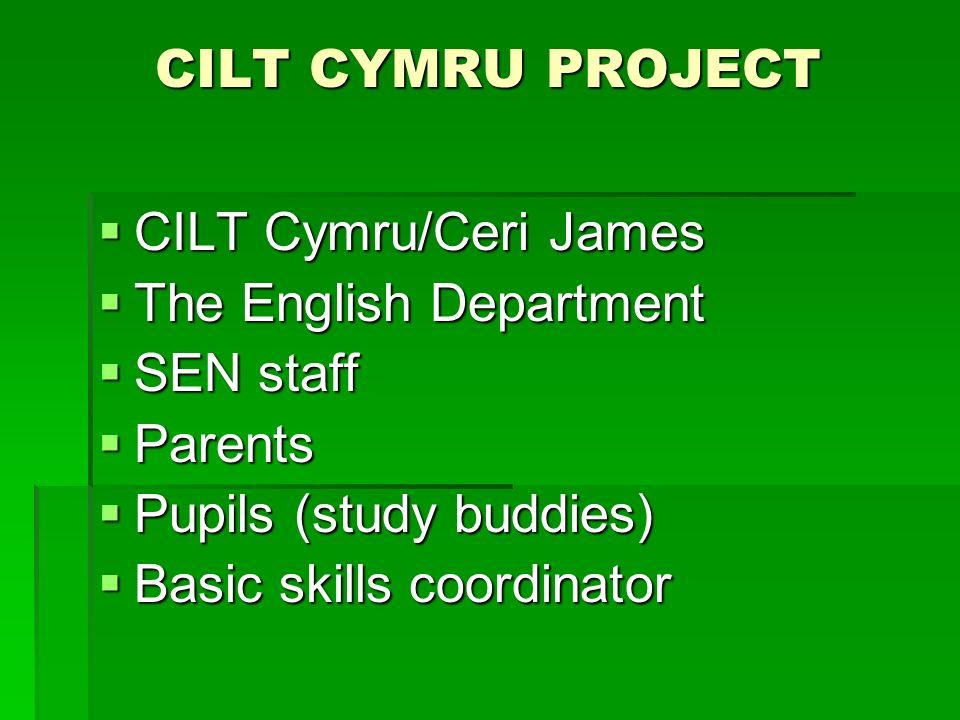 CILT CYMRU PROJECT CILT Cymru/Ceri James CILT Cymru/Ceri James The English Department The English Department SEN staff SEN staff Parents Parents Pupils (study buddies) Pupils (study buddies) Basic skills coordinator Basic skills coordinator