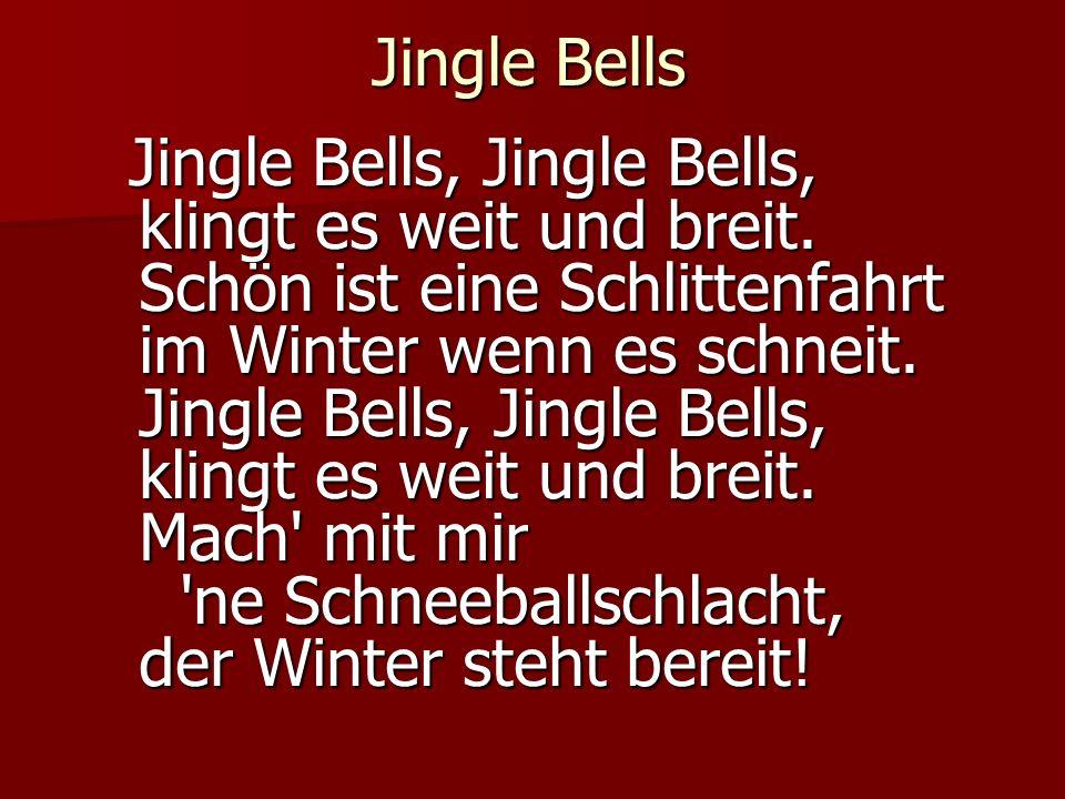 Jingle Bells Jingle Bells, Jingle Bells, klingt es weit und breit. Schön ist eine Schlittenfahrt im Winter wenn es schneit. Jingle Bells, Jingle Bells