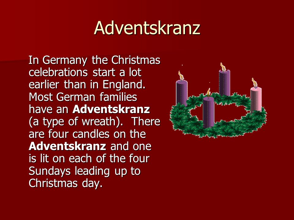 Adventskranz In Germany the Christmas celebrations start a lot earlier than in England. Most German families have an Adventskranz (a type of wreath).