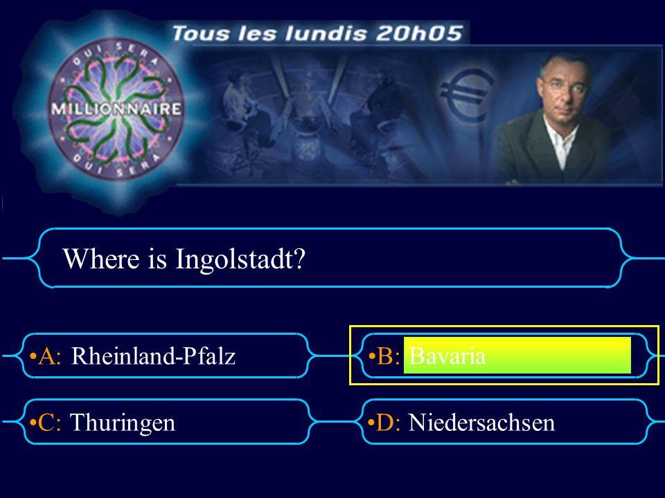 A:B: D:C: Where is Ingolstadt? Rheinland-Pfalz ThuringenNiedersachsen Bavaria