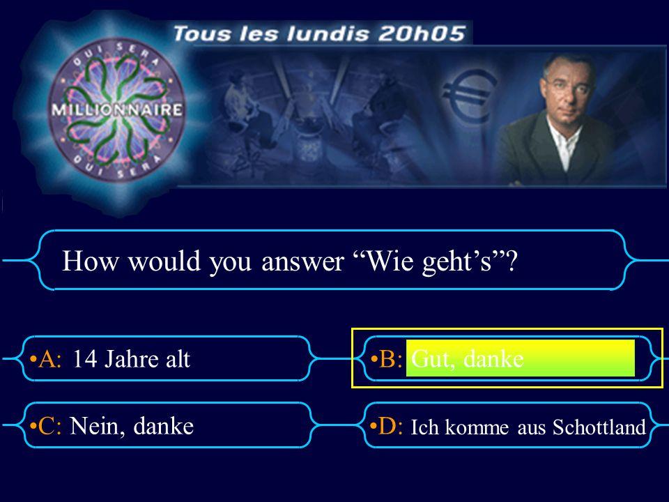 A:B: D:C: How would you answer Wie gehts? 14 Jahre alt Nein, danke Ich komme aus Schottland Gut, danke