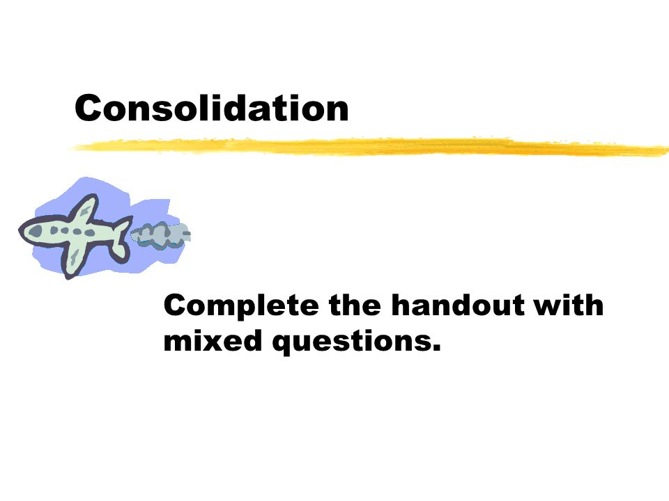 Consolidation Complete the handout with mixed questions.