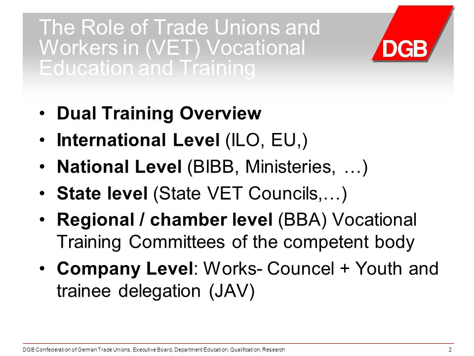 DGB Confederation of German Trade Unions, Executive Board, Department Education, Qualification, Research2 The Role of Trade Unions and Workers in (VET) Vocational Education and Training Dual Training Overview International Level (ILO, EU,) National Level (BIBB, Ministeries, …) State level (State VET Councils,…) Regional / chamber level (BBA) Vocational Training Committees of the competent body Company Level: Works- Councel + Youth and trainee delegation (JAV)