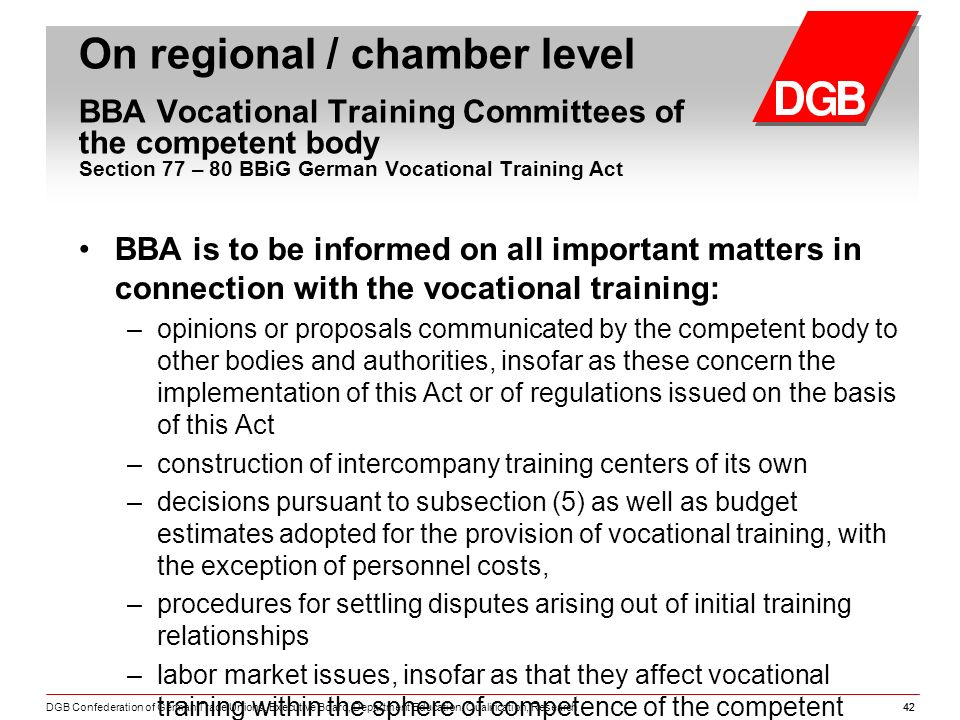 DGB Confederation of German Trade Unions, Executive Board, Department Education, Qualification, Research42 BBA is to be informed on all important matters in connection with the vocational training: – opinions or proposals communicated by the competent body to other bodies and authorities, insofar as these concern the implementation of this Act or of regulations issued on the basis of this Act – construction of intercompany training centers of its own – decisions pursuant to subsection (5) as well as budget estimates adopted for the provision of vocational training, with the exception of personnel costs, – procedures for settling disputes arising out of initial training relationships – labor market issues, insofar as that they affect vocational training within the sphere of competence of the competent body.
