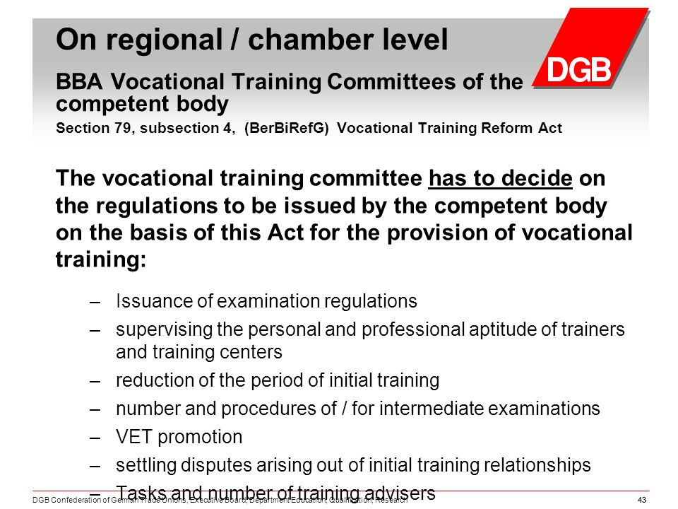 DGB Confederation of German Trade Unions, Executive Board, Department Education, Qualification, Research43 On regional / chamber level BBA Vocational Training Committees of the competent body Section 79, subsection 4, (BerBiRefG) Vocational Training Reform Act The vocational training committee has to decide on the regulations to be issued by the competent body on the basis of this Act for the provision of vocational training: – Issuance of examination regulations – supervising the personal and professional aptitude of trainers and training centers – reduction of the period of initial training – number and procedures of / for intermediate examinations – VET promotion – settling disputes arising out of initial training relationships – Tasks and number of training advisers