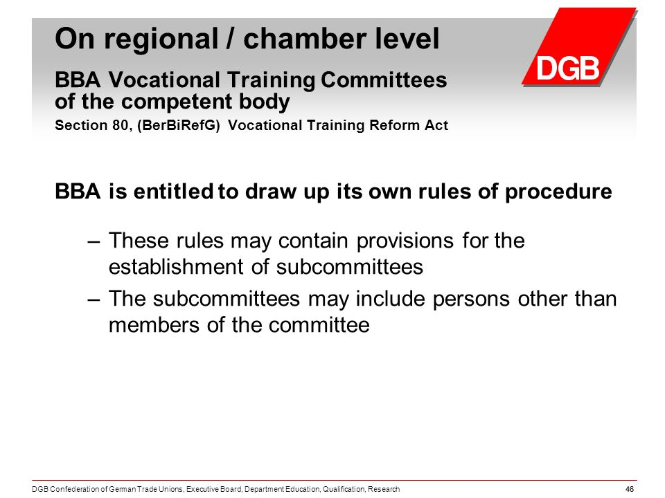 DGB Confederation of German Trade Unions, Executive Board, Department Education, Qualification, Research46 BBA is entitled to draw up its own rules of procedure – These rules may contain provisions for the establishment of subcommittees – The subcommittees may include persons other than members of the committee On regional / chamber level BBA Vocational Training Committees of the competent body Section 80, (BerBiRefG) Vocational Training Reform Act