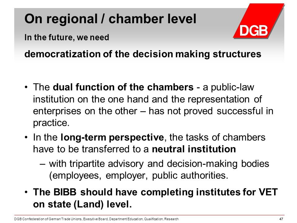 DGB Confederation of German Trade Unions, Executive Board, Department Education, Qualification, Research47 On regional / chamber level In the future, we need democratization of the decision making structures The dual function of the chambers - a public-law institution on the one hand and the representation of enterprises on the other – has not proved successful in practice.