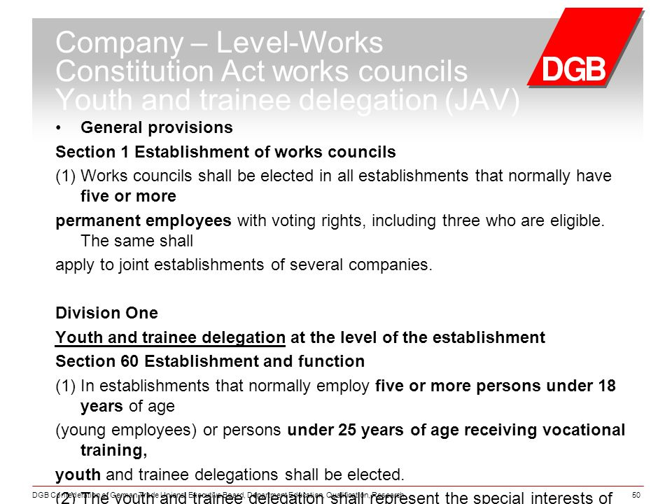 DGB Confederation of German Trade Unions, Executive Board, Department Education, Qualification, Research50 Company – Level-Works Constitution Act works councils Youth and trainee delegation (JAV) General provisions Section 1 Establishment of works councils (1) Works councils shall be elected in all establishments that normally have five or more permanent employees with voting rights, including three who are eligible.
