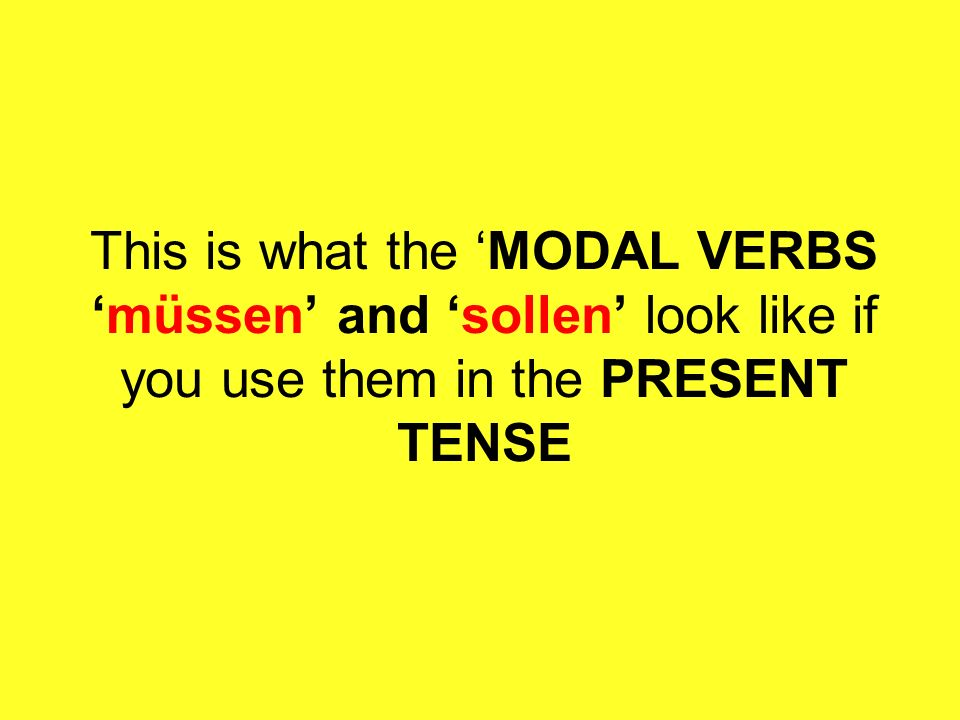 This is what the MODAL VERBSmüssen and sollen look like if you use them in the PRESENT TENSE