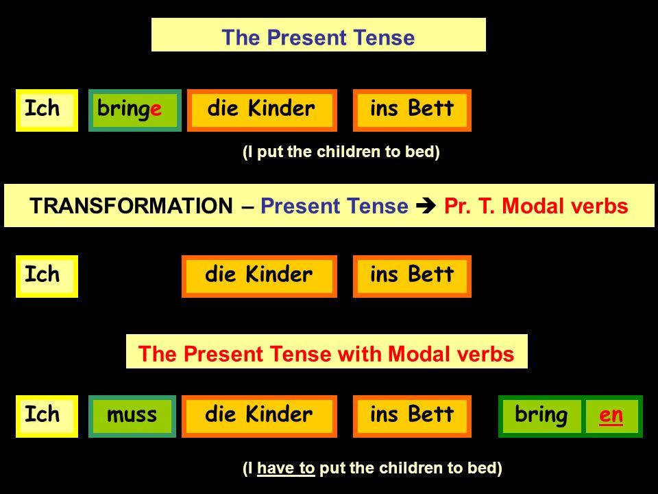 Ichbringedie Kinder The Present Tense (I put the children to bed) TRANSFORMATION – Present Tense Pr. T. Modal verbs Ichdie Kinder Ich muss die Kinder