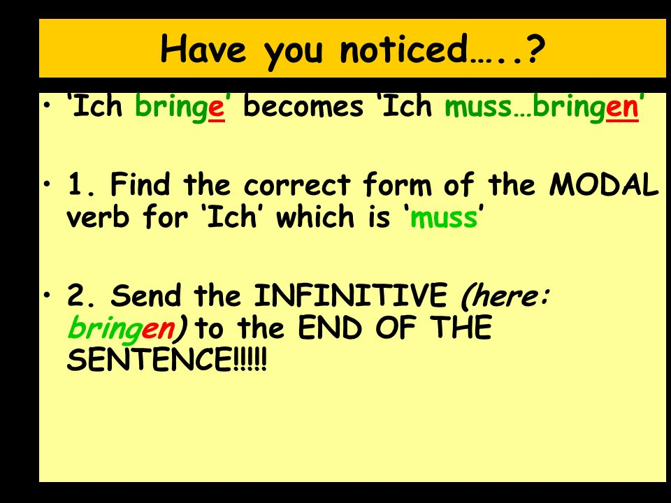 Have you noticed…..? Ich bringe becomes Ich muss…bringen 1. Find the correct form of the MODAL verb for Ich which is muss 2. Send the INFINITIVE (here