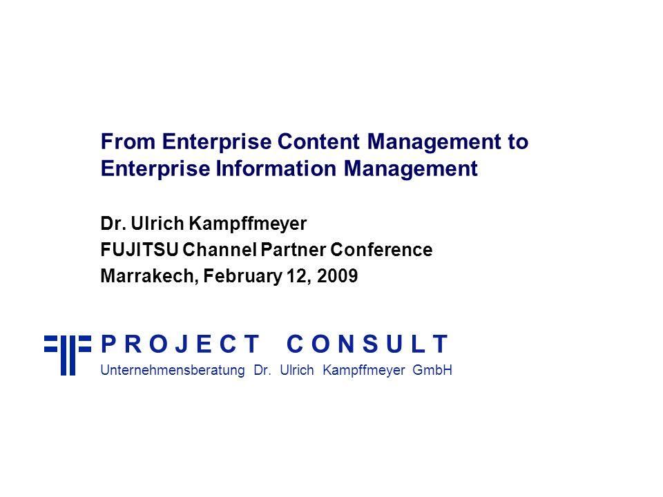 From Enterprise Content Management to Enterprise Information Management Dr. Ulrich Kampffmeyer FUJITSU Channel Partner Conference Marrakech, February