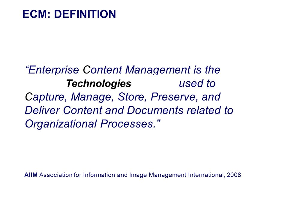 ECM: DEFINITION Enterprise Content Management is the Strategies, Methods and Tools used to Capture, Manage, Store, Preserve, and Deliver Content and D