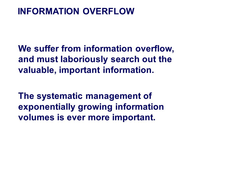 INFORMATION OVERFLOW We suffer from information overflow, and must laboriously search out the valuable, important information. The systematic manageme