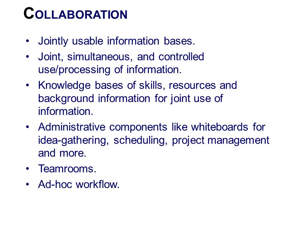 C OLLABORATION Jointly usable information bases. Joint, simultaneous, and controlled use/processing of information. Knowledge bases of skills, resourc