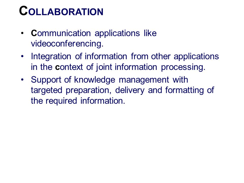 C OLLABORATION Communication applications like videoconferencing. Integration of information from other applications in the context of joint informati
