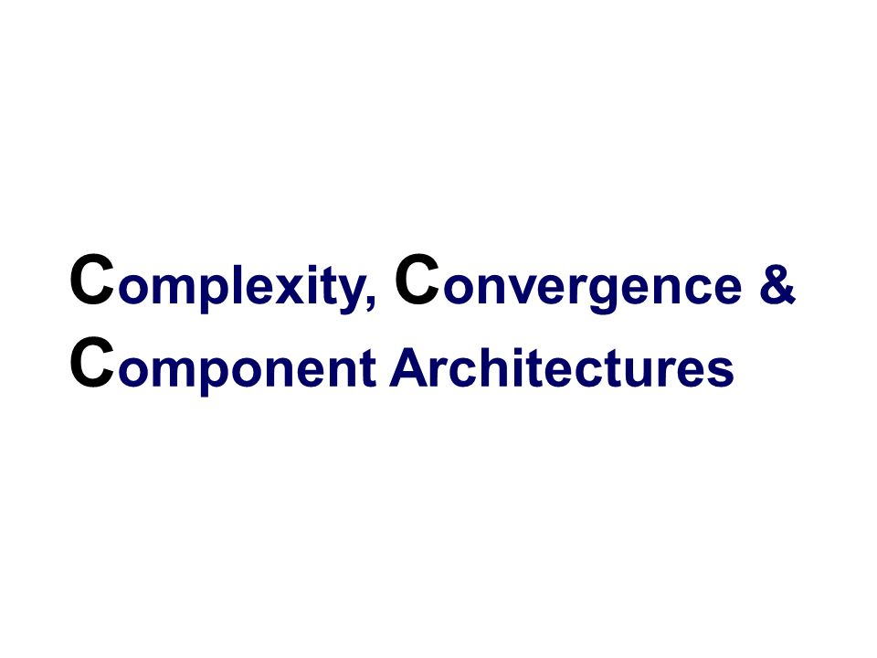 C omplexity, C onvergence & C omponent Architectures