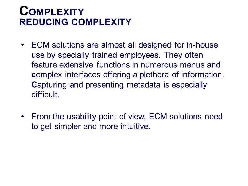 C OMPLEXITY REDUCING COMPLEXITY ECM solutions are almost all designed for in-house use by specially trained employees. They often feature extensive fu