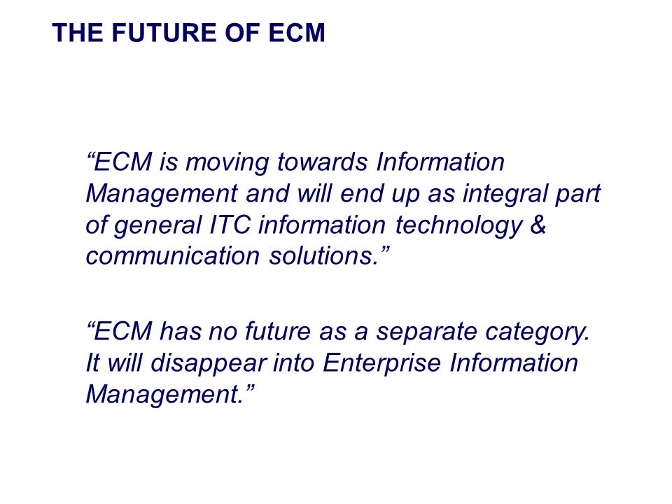 THE FUTURE OF ECM ECM is moving towards Information Management and will end up as integral part of general ITC information technology & communication