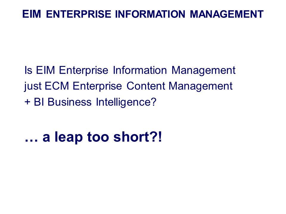 EIM ENTERPRISE INFORMATION MANAGEMENT Is EIM Enterprise Information Management just ECM Enterprise Content Management + BI Business Intelligence? … a