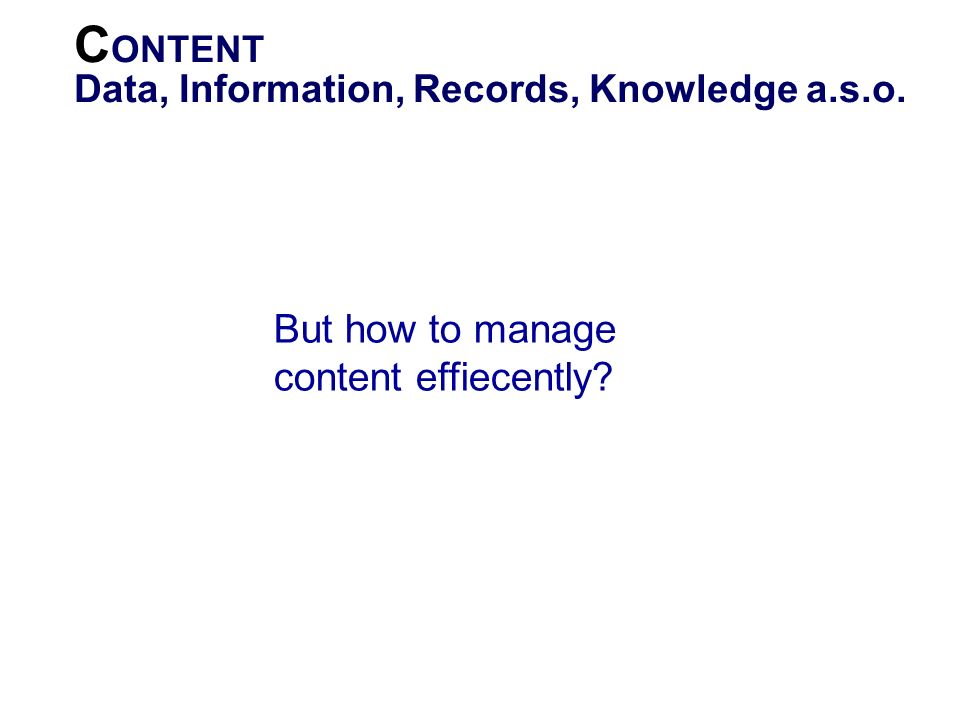 C ONTENT Data, Information, Records, Knowledge a.s.o. Content stands for any electronic content. Includes Data and Metadata as well as records, docume
