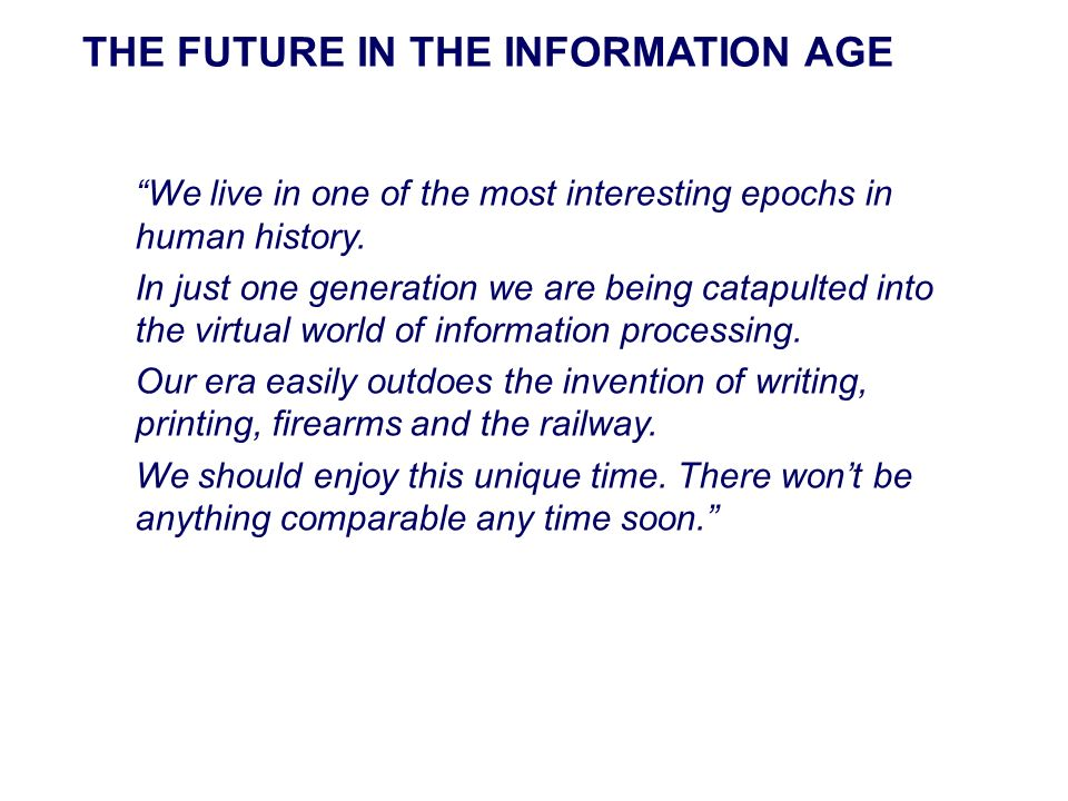 We live in one of the most interesting epochs in human history. In just one generation we are being catapulted into the virtual world of information p